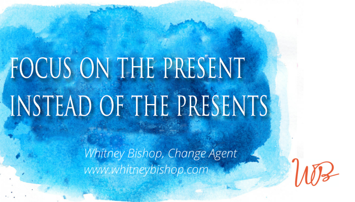 Focus on the present instead of the presents.