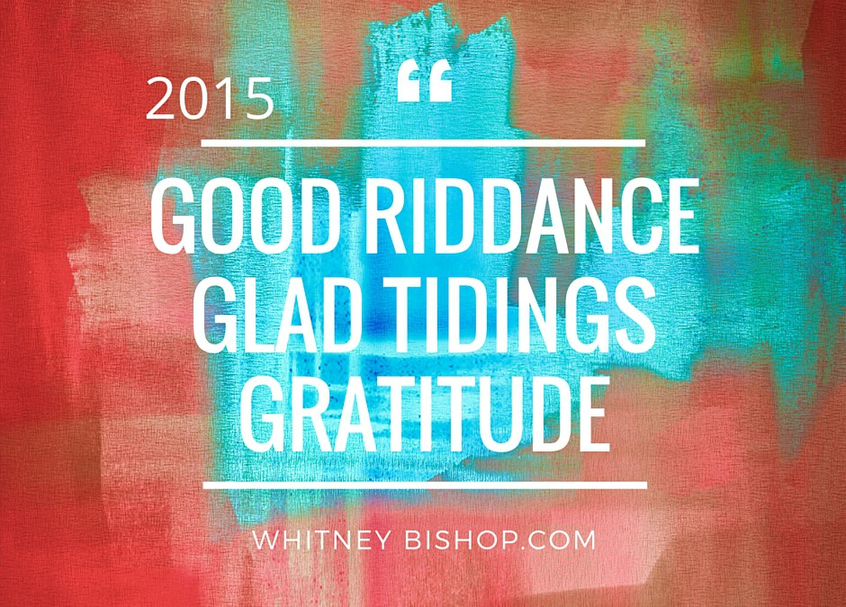 Reflect on 2015 – Good Riddance, Glad Tidings & Gratitude