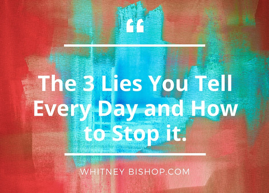 The 3 Lies You're Telling Yourself & Others Every Day