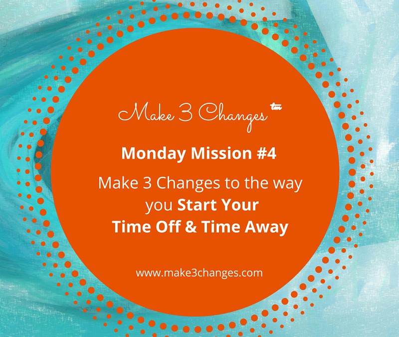 Make 3 Changes™ Monday Mission #4 – Starting Time Off or Time Away