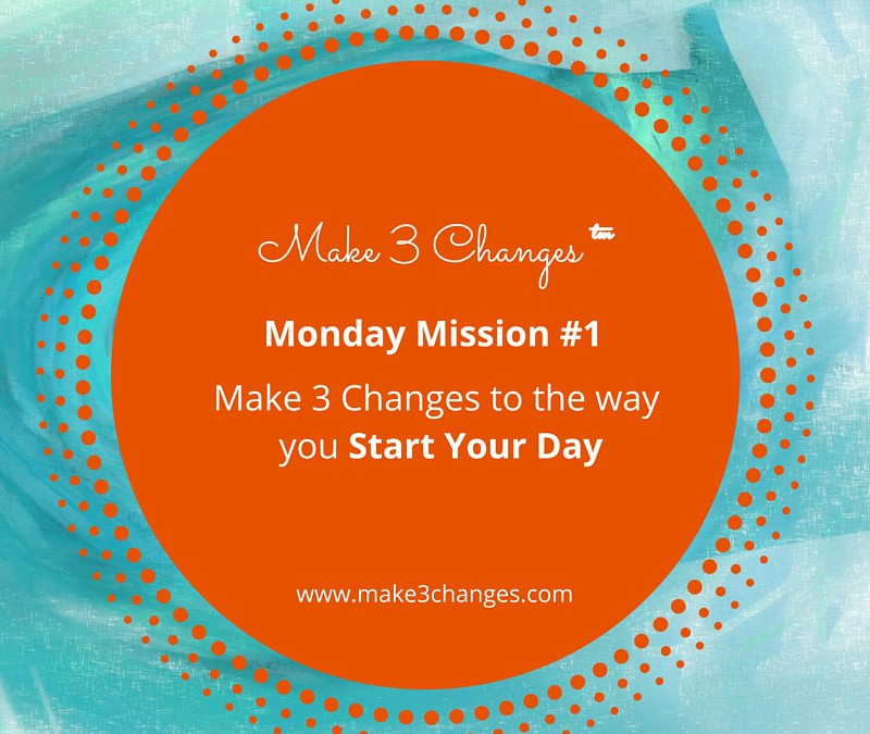 Make 3 Changes™ Monday – Mission #1: Starting Your Day