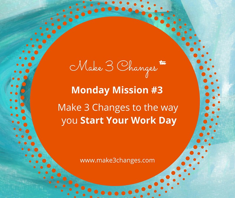 Make 3 Changes™ Monday Mission #3 – Start Your Work Day