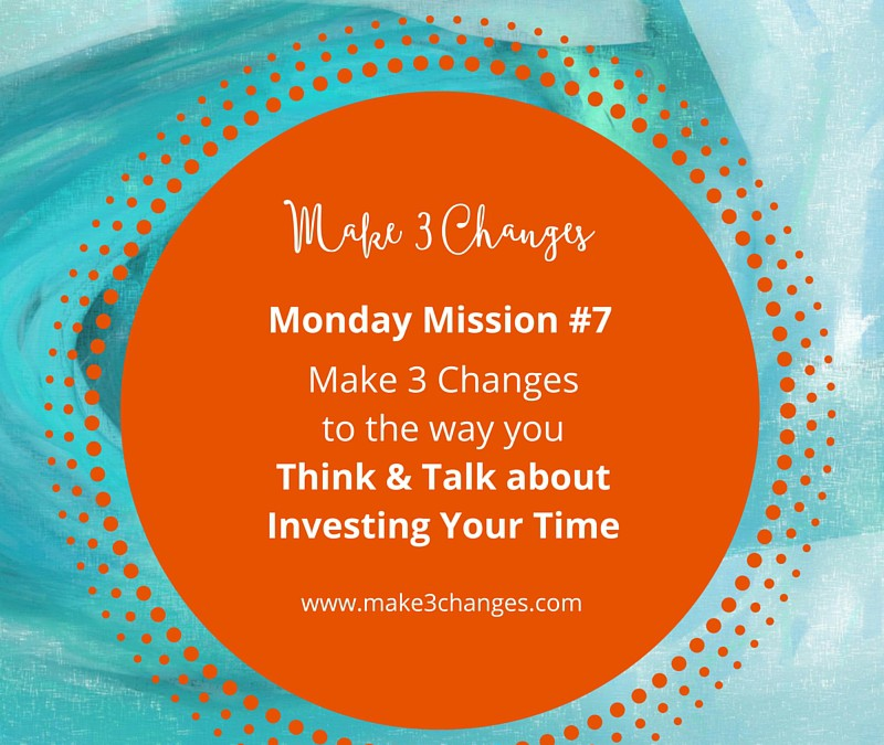 Make 3 Changes™ Monday Mission #7: Are you Investing or Wasting Your Time?