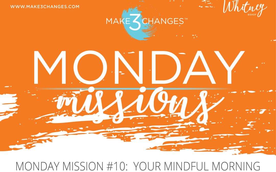 Make 3 Changes™ Monday Mission #10: Your Mindful Morning
