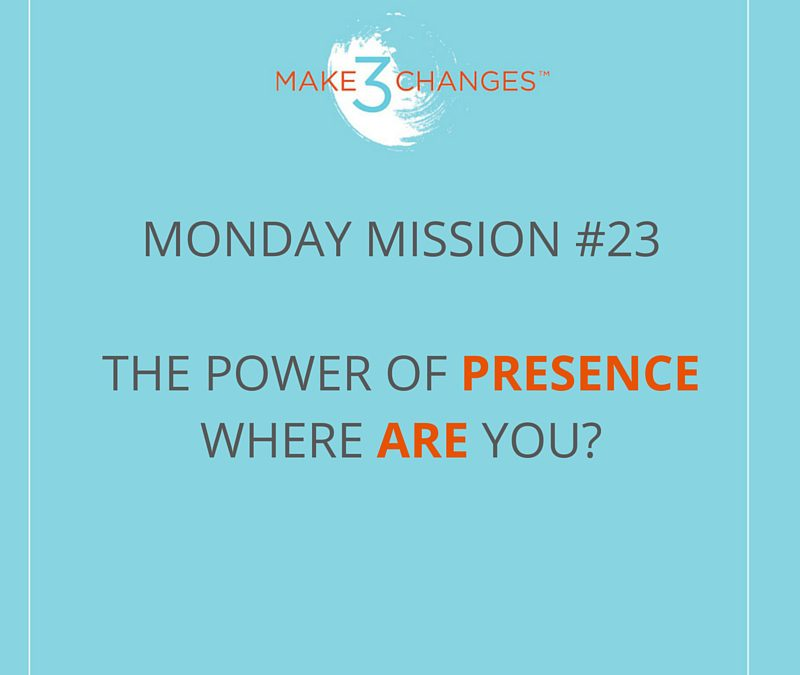 Make 3 Changes™ Monday Mission #23 – Where ARE You?