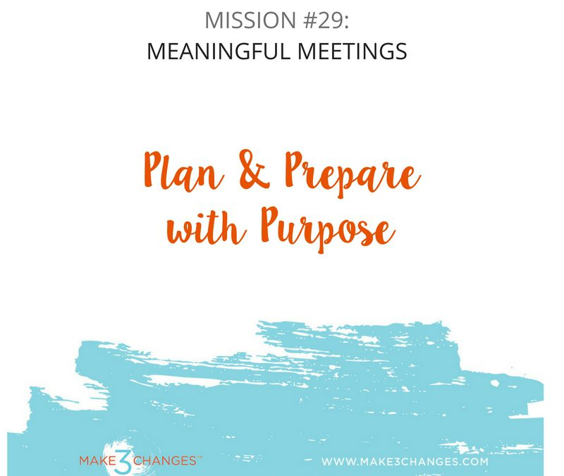 Make 3 Changes™ Monday Mission #29:  Meetings that Matter – How to Plan & Prepare with Purpose