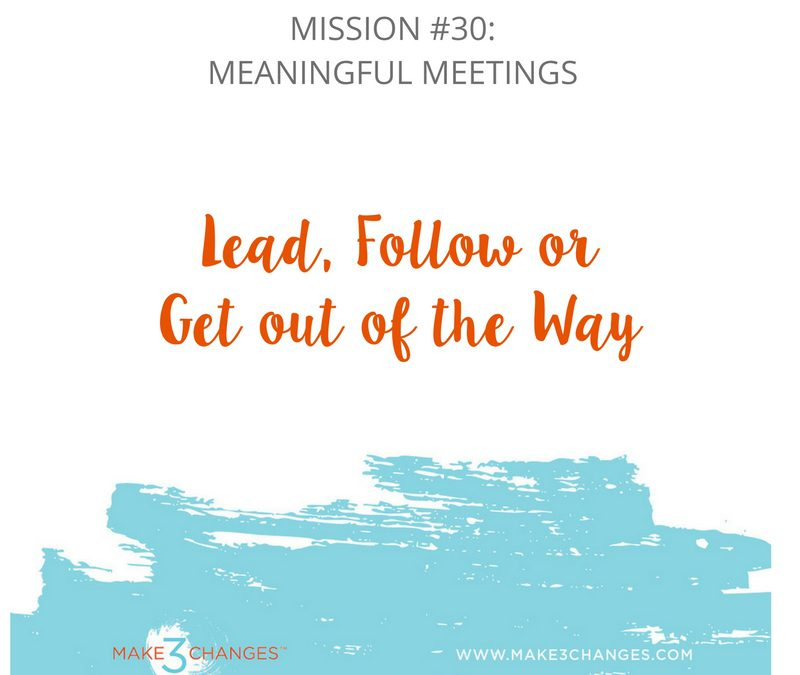 Make 3 Changes™ Monday Mission #30:  Meaningful Meetings – Lead, Follow or Get out of the Way