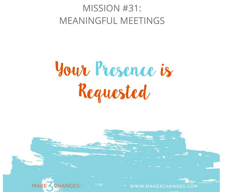 Make 3 Changes™ Monday Mission #31: Meetings that Matter – The Honor of Your Presence is Requested